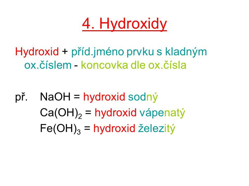 4. Hydroxidy Hydroxid + příd.jméno prvku s kladným ox.číslem - koncovka dle ox.čísla př.NaOH = hydroxid sodný Ca(OH) 2 = hydroxid vápenatý Fe(OH) 3 =