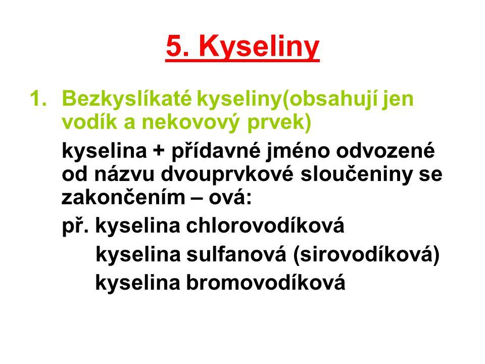 5. Kyseliny 1.Bezkyslíkaté kyseliny(obsahují jen vodík a nekovový prvek) kyselina + přídavné jméno odvozené od názvu dvouprvkové sloučeniny se zakonče