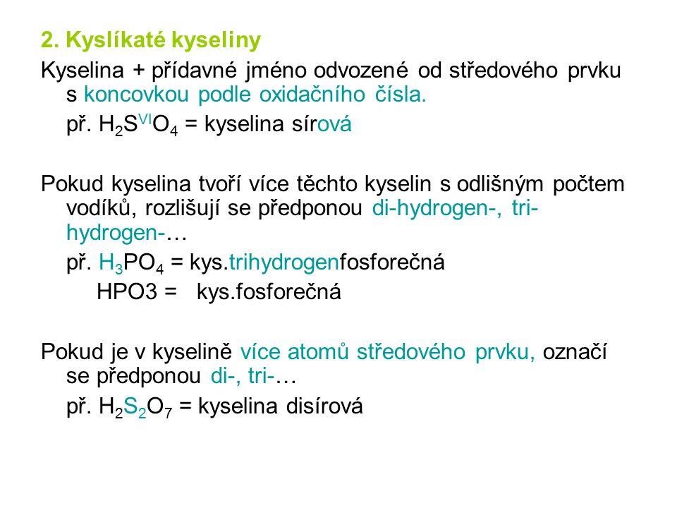 2. Kyslíkaté kyseliny Kyselina + přídavné jméno odvozené od středového prvku s koncovkou podle oxidačního čísla. př. H 2 S VI O 4 = kyselina sírová Po