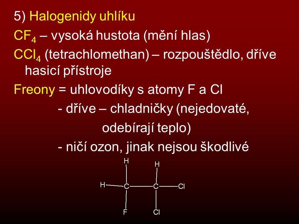 5) Halogenidy uhlíku CF 4 – vysoká hustota (mění hlas) CCl 4 (tetrachlomethan) – rozpouštědlo, dříve hasicí přístroje Freony = uhlovodíky s atomy F a