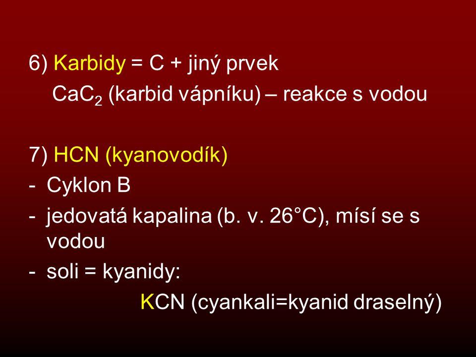 6) Karbidy = C + jiný prvek CaC 2 (karbid vápníku) – reakce s vodou 7) HCN (kyanovodík) -Cyklon B -jedovatá kapalina (b. v. 26°C), mísí se s vodou -so