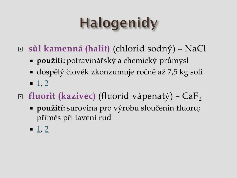 Halogenidy  sůl kamenná (halit) (chlorid sodný) – NaCl, potravinářský a chemický průmysl  fluorit (kazivec) (fluorid vápenatý) – CaF 2, surovina pro výrobu sloučenin fluoru; příměs při tavení rud