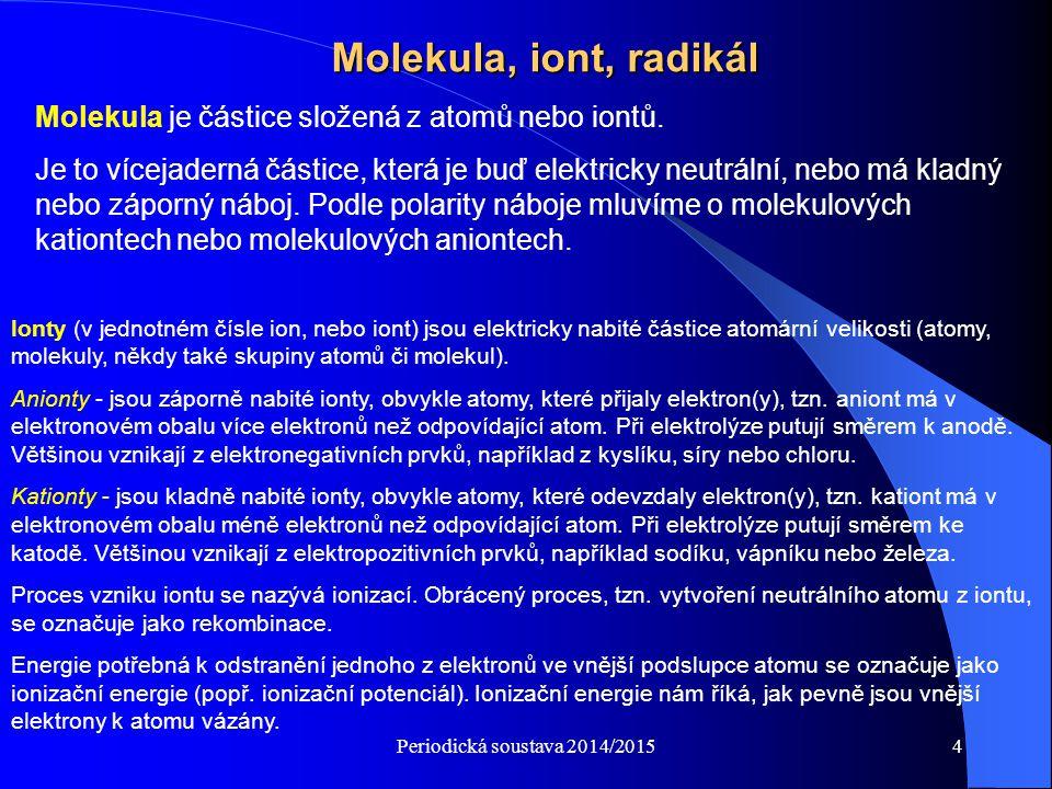 Periodická soustava 2014/20154 Molekula, iont, radikál Molekula je částice složená z atomů nebo iontů. Je to vícejaderná částice, která je buď elektri