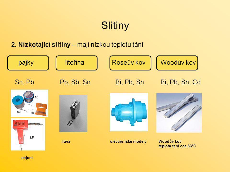 Slitiny 2. Nízkotající slitiny – mají nízkou teplotu tání pájkyliteřinaWoodův kovRoseův kov Sn, PbPb, Sb, SnBi, Pb, SnBi, Pb, Sn, Cd literaWoodův kov