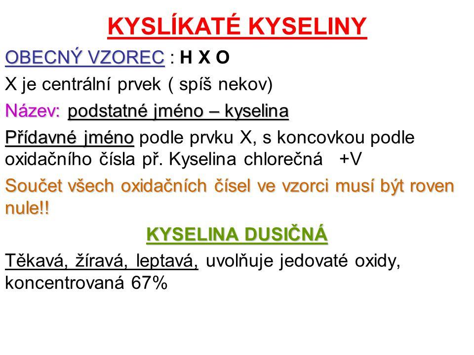 KYSLÍKATÉ KYSELINY OBECNÝ VZOREC OBECNÝ VZOREC : H X O X je centrální prvek ( spíš nekov) Název:podstatné jméno – kyselina Název: podstatné jméno – kyselina Přídavné jméno Přídavné jméno podle prvku X, s koncovkou podle oxidačního čísla př.