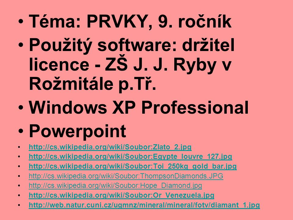 Téma: PRVKY, 9. ročník Použitý software: držitel licence - ZŠ J. J. Ryby v Rožmitále p.Tř. Windows XP Professional Powerpoint http://cs.wikipedia.org/
