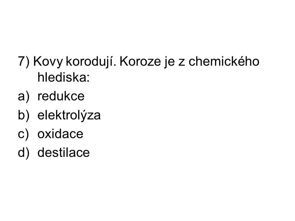 7) Kovy korodují. Koroze je z chemického hlediska: a)redukce b)elektrolýza c)oxidace d)destilace