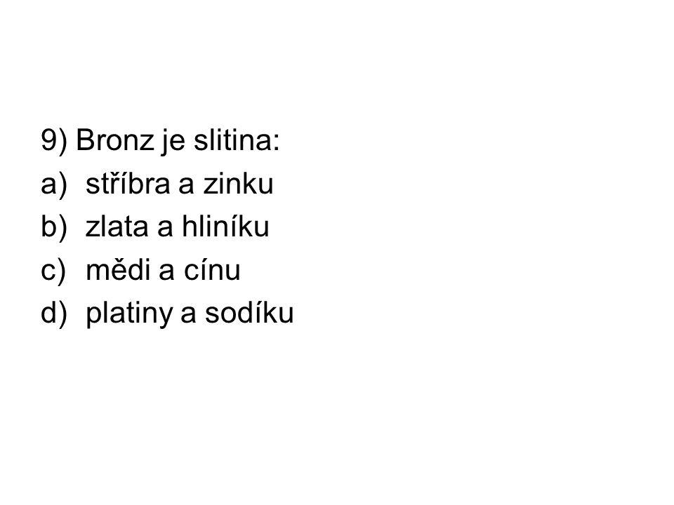9) Bronz je slitina: a)stříbra a zinku b)zlata a hliníku c)mědi a cínu d)platiny a sodíku