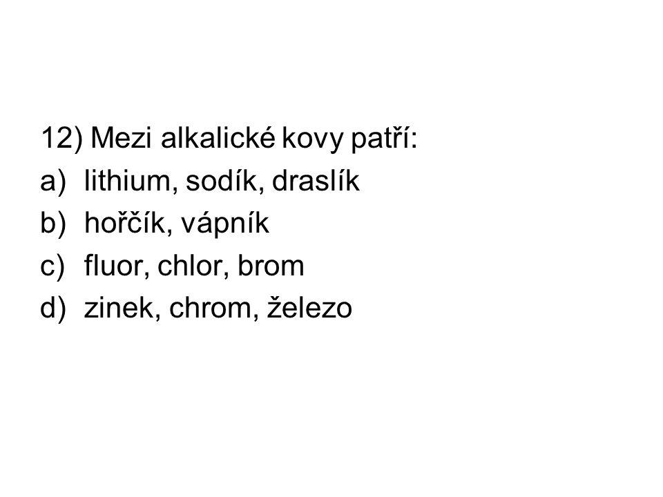 12) Mezi alkalické kovy patří: a)lithium, sodík, draslík b)hořčík, vápník c)fluor, chlor, brom d)zinek, chrom, železo