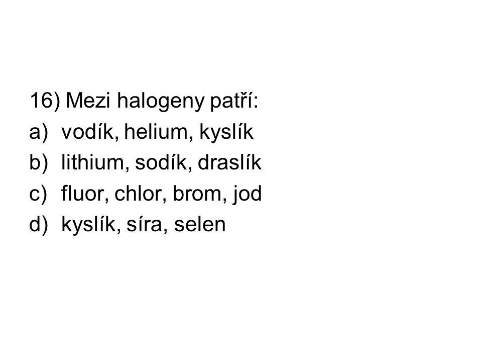 16) Mezi halogeny patří: a)vodík, helium, kyslík b)lithium, sodík, draslík c)fluor, chlor, brom, jod d)kyslík, síra, selen
