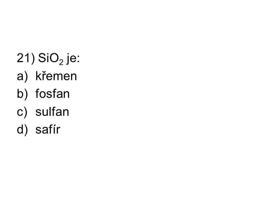 21) SiO 2 je: a)křemen b)fosfan c)sulfan d)safír