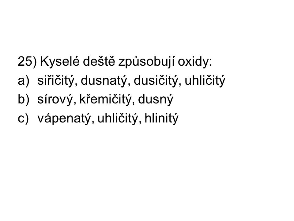 25) Kyselé deště způsobují oxidy: a)siřičitý, dusnatý, dusičitý, uhličitý b)sírový, křemičitý, dusný c)vápenatý, uhličitý, hlinitý