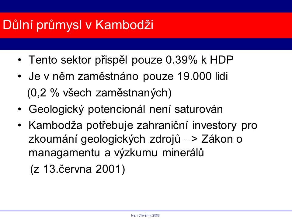 Důlní průmysl v Kambodži Tento sektor přispěl pouze 0.39% k HDP Je v něm zaměstnáno pouze 19.000 lidi (0,2 % všech zaměstnaných) Geologický potencionál není saturován Kambodža potřebuje zahraniční investory pro zkoumání geologických zdrojů --- > Zákon o managamentu a výzkumu minerálů (z 13.června 2001) Ivan Chválny /2008
