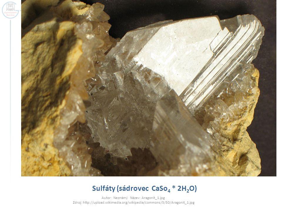 Sulfáty (sádrovec CaSo 4 * 2H 2 O) Autor: Neznámý Název: Aragonit_1.jpg Zdroj: http://upload.wikimedia.org/wikipedia/commons/5/50/Aragonit_1.jpg