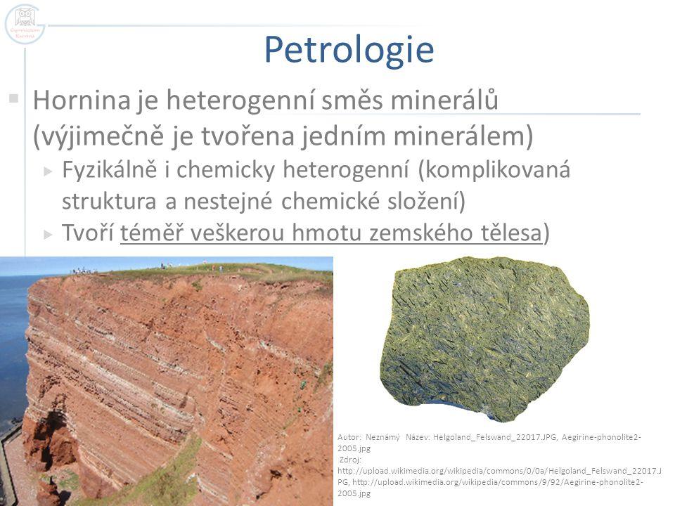 Petrologie  Hornina je heterogenní směs minerálů (výjimečně je tvořena jedním minerálem)  Fyzikálně i chemicky heterogenní (komplikovaná struktura a
