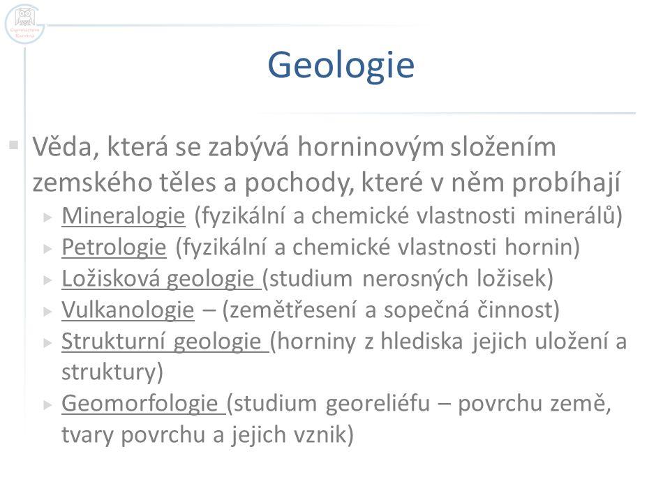 Geologie  Věda, která se zabývá horninovým složením zemského těles a pochody, které v něm probíhají  Mineralogie (fyzikální a chemické vlastnosti mi