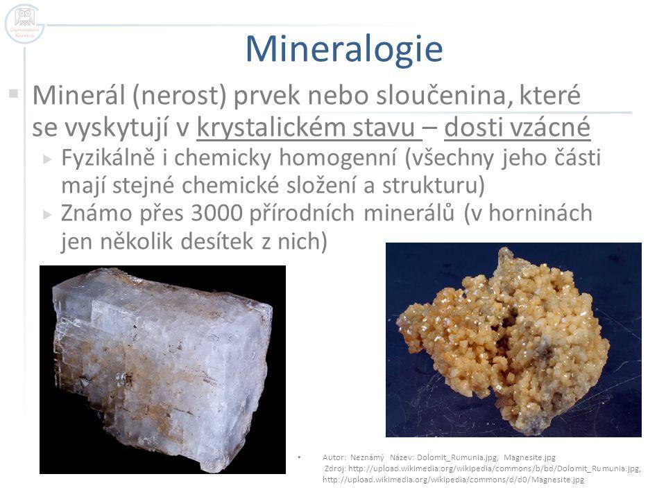 Mineralogie  Minerál (nerost) prvek nebo sloučenina, které se vyskytují v krystalickém stavu – dosti vzácné  Fyzikálně i chemicky homogenní (všechny