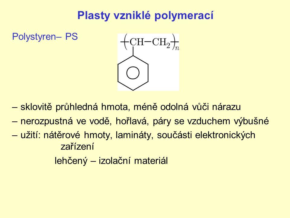 Plasty vzniklé polymerací Polystyren– PS –sklovitě průhledná hmota, méně odolná vůči nárazu –nerozpustná ve vodě, hořlavá, páry se vzduchem výbušné –u