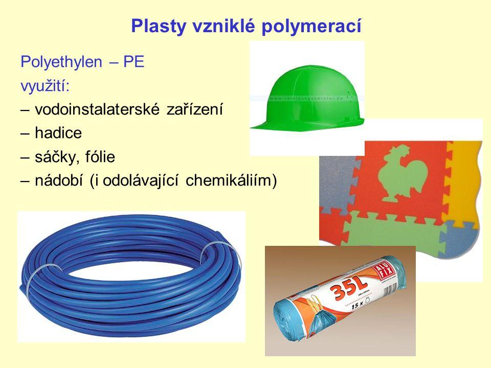 Plasty vzniklé polymerací Polyethylen – PE využití: –vodoinstalaterské zařízení –hadice –sáčky, fólie –nádobí (i odolávající chemikáliím)