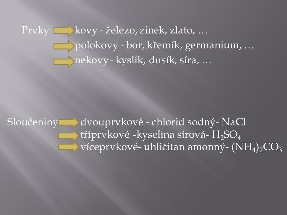 Prvkykovy polokovy nekovy - železo, zinek, zlato, … - bor, křemík, germanium, … - kyslík, dusík, síra, … Sloučeniny dvouprvkové tříprvkové víceprvkové