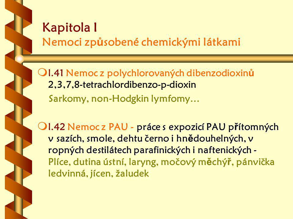 Kapitola I Nemoci zp ů sobené chemickými látkami m m l.41 Nemoc z polychlorovaných dibenzodioxin ů 2,3,7,8-tetrachlordibenzo-p-dioxin Sarkomy, non-Hodgkin lymfomy… m práce s expozicí PAU p ř ítomných v sazích, smole, dehtu černo i hn ě douhelných, v ropných destilátech parafinických i naftenických - m l.42 Nemoc z PAU - práce s expozicí PAU p ř ítomných v sazích, smole, dehtu černo i hn ě douhelných, v ropných destilátech parafinických i naftenických - Plíce, dutina ústní, laryng, močový m ě chý ř, pánvička ledvinná, jícen, žaludek