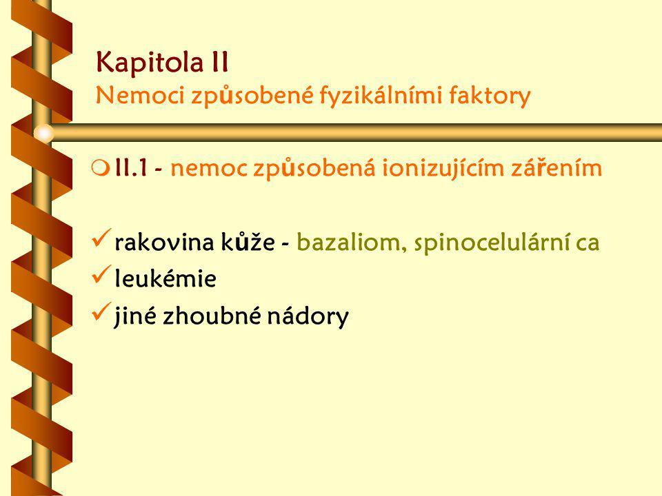 Kapitola II Nemoci zp ů sobené fyzikálními faktory m m II.1 - nemoc zp ů sobená ionizujícím zá ř ením rakovina k ů že - bazaliom, spinocelulární ca leukémie jiné zhoubné nádory