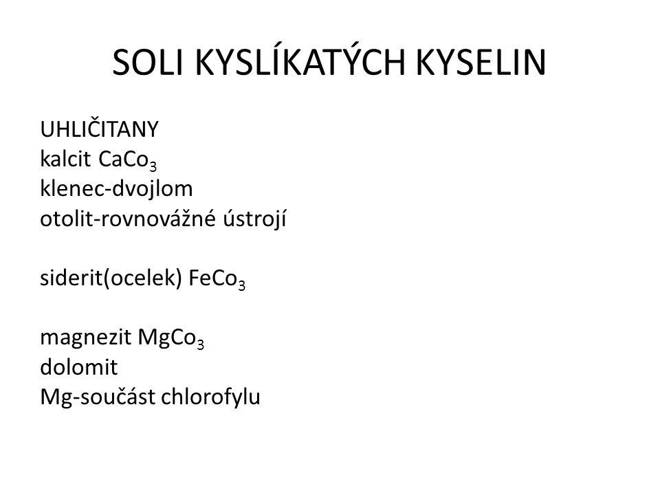 SOLI KYSLÍKATÝCH KYSELIN UHLIČITANY kalcit CaCo 3 klenec-dvojlom otolit-rovnovážné ústrojí siderit(ocelek) FeCo 3 magnezit MgCo 3 dolomit Mg-součást c