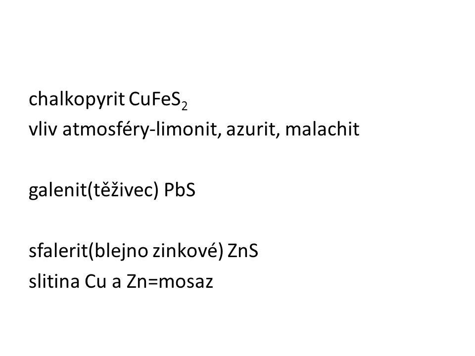 chalkopyrit CuFeS 2 vliv atmosféry-limonit, azurit, malachit galenit(těživec) PbS sfalerit(blejno zinkové) ZnS slitina Cu a Zn=mosaz
