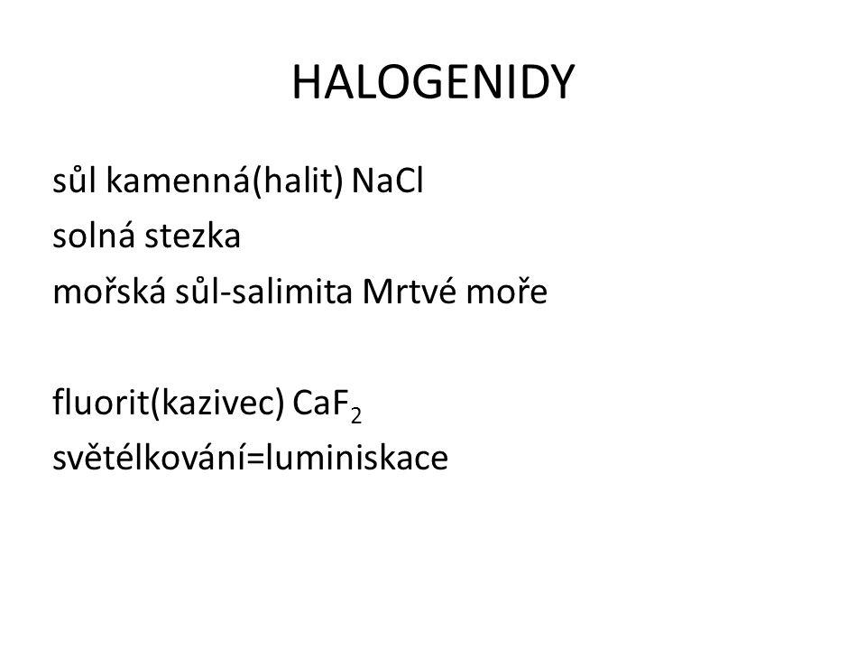 HALOGENIDY sůl kamenná(halit) NaCl solná stezka mořská sůl-salimita Mrtvé moře fluorit(kazivec) CaF 2 světélkování=luminiskace