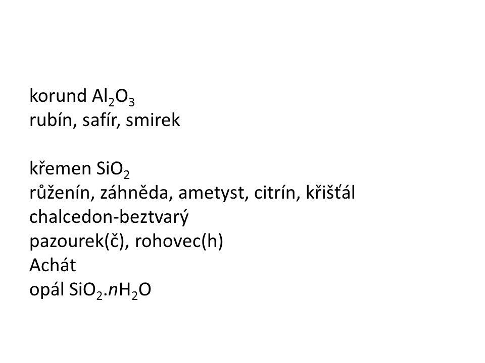 korund Al 2 O 3 rubín, safír, smirek křemen SiO 2 růženín, záhněda, ametyst, citrín, křišťál chalcedon-beztvarý pazourek(č), rohovec(h) Achát opál SiO