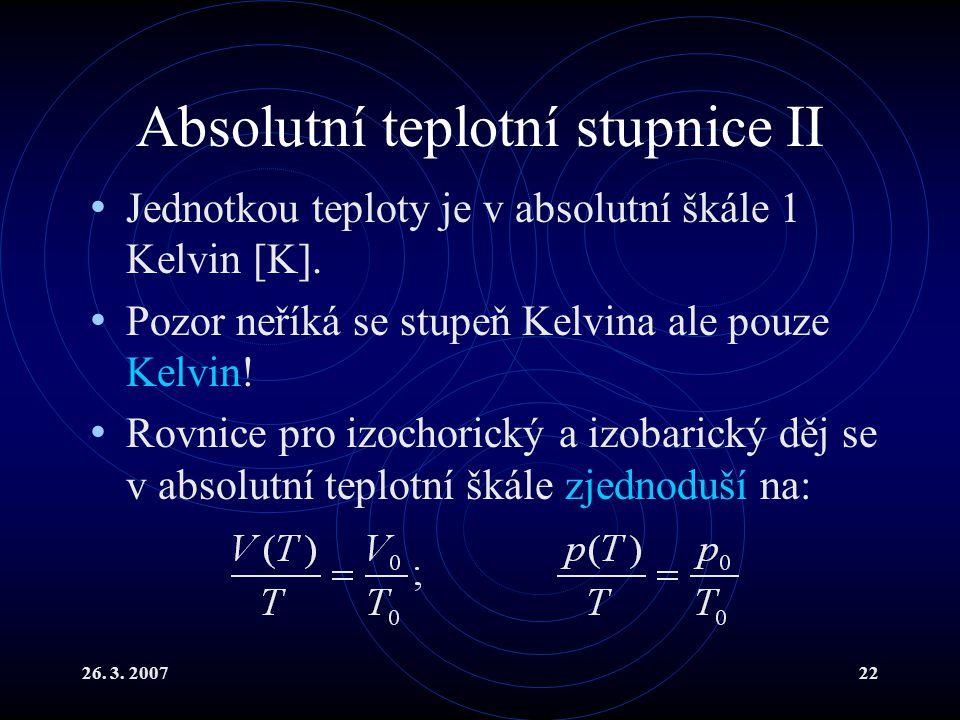 26.3. 200722 Absolutní teplotní stupnice II Jednotkou teploty je v absolutní škále 1 Kelvin [K].