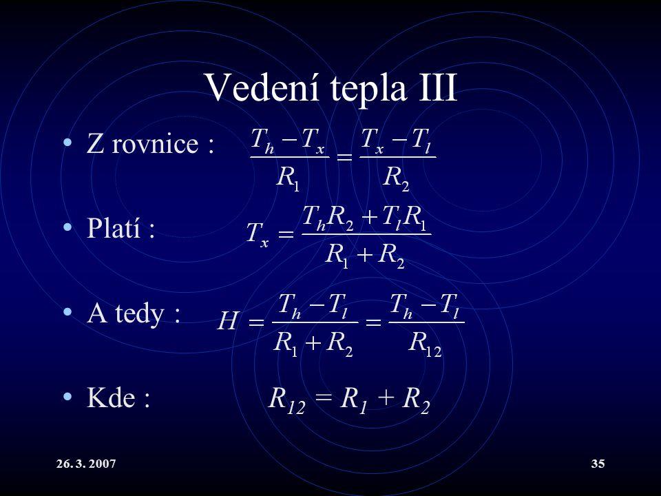 26. 3. 200735 Vedení tepla III Z rovnice : Platí : A tedy : Kde : R 12 = R 1 + R 2