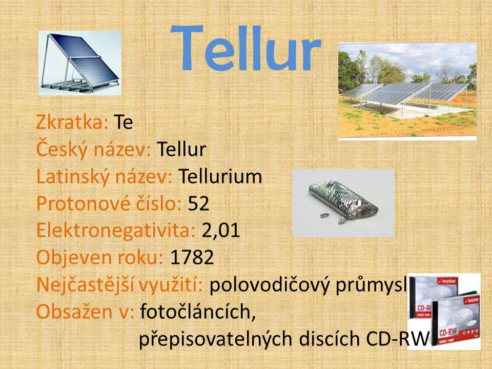Tellur Zkratka: Te Český název: Tellur Latinský název: Tellurium Protonové číslo: 52 Elektronegativita: 2,01 Objeven roku: 1782 Nejčastější využití: p