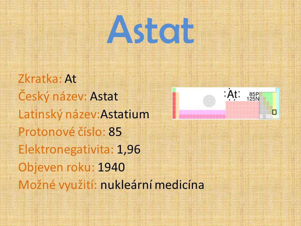 Astat Zkratka: At Český název: Astat Latinský název:Astatium Protonové číslo: 85 Elektronegativita: 1,96 Objeven roku: 1940 Možné využití: nukleární m