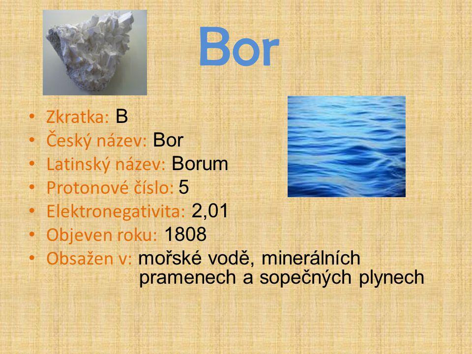 Bor Zkratka: B Český název: Bor Latinský název: Borum Protonové číslo: 5 Elektronegativita: 2,01 Objeven roku: 1808 Obsažen v: mořské vodě, minerálníc