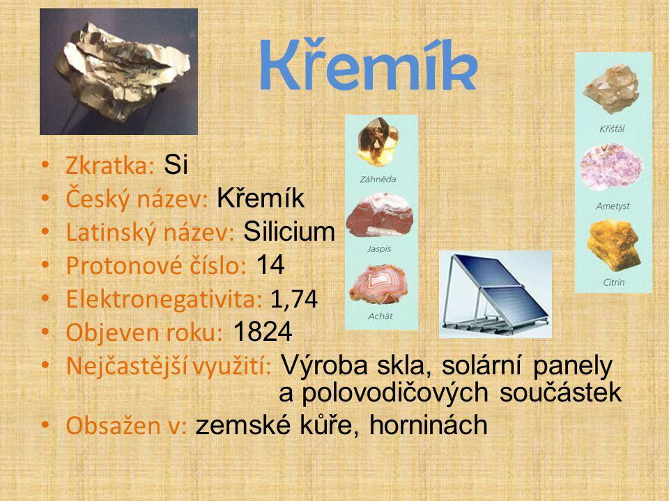 K ř emík Zkratka: Si Český název: Křemík Latinský název: Silicium Protonové číslo: 14 Elektronegativita: 1,74 Objeven roku: 1824 Nejčastější využití: