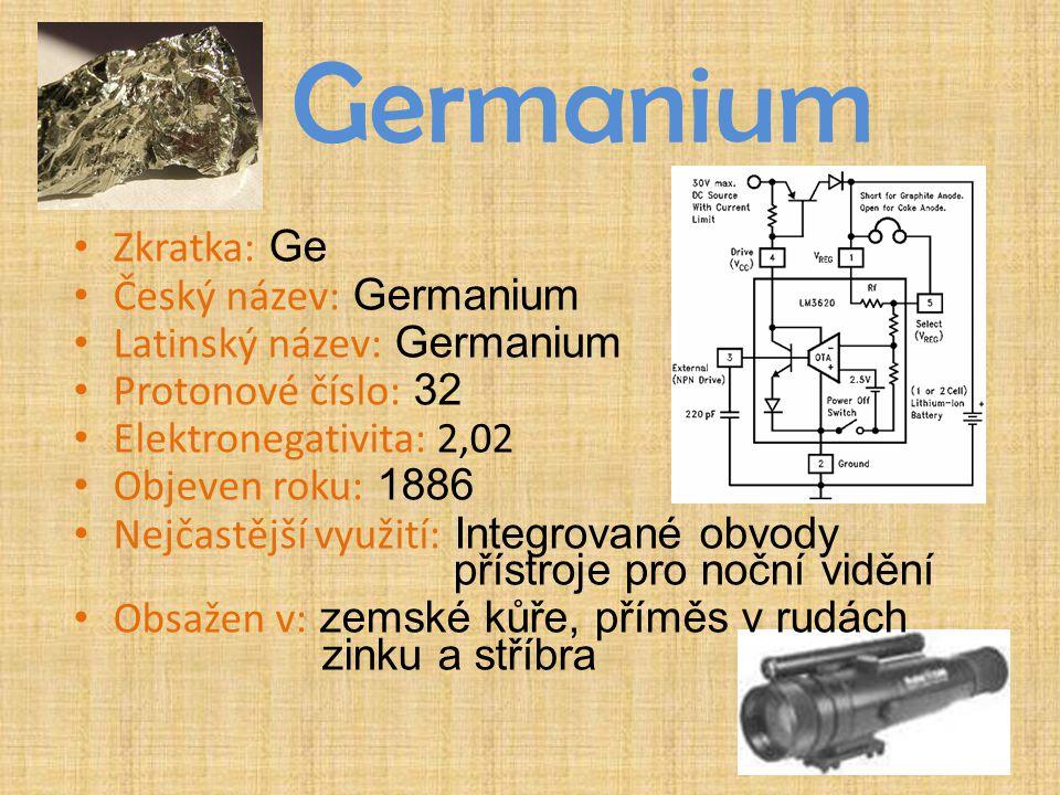 Germanium Zkratka: Ge Český název: Germanium Latinský název: Germanium Protonové číslo: 32 Elektronegativita: 2,02 Objeven roku: 1886 Nejčastější využ