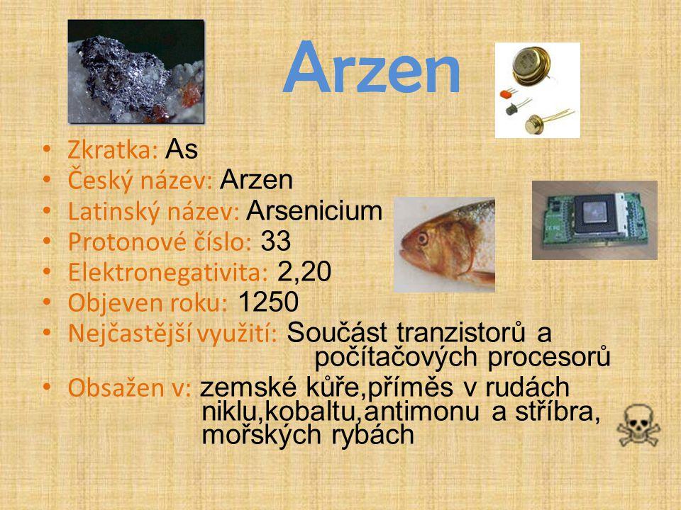 Arzen Zkratka: As Český název: Arzen Latinský název: Arsenicium Protonové číslo: 33 Elektronegativita: 2,20 Objeven roku: 1250 Nejčastější využití: So
