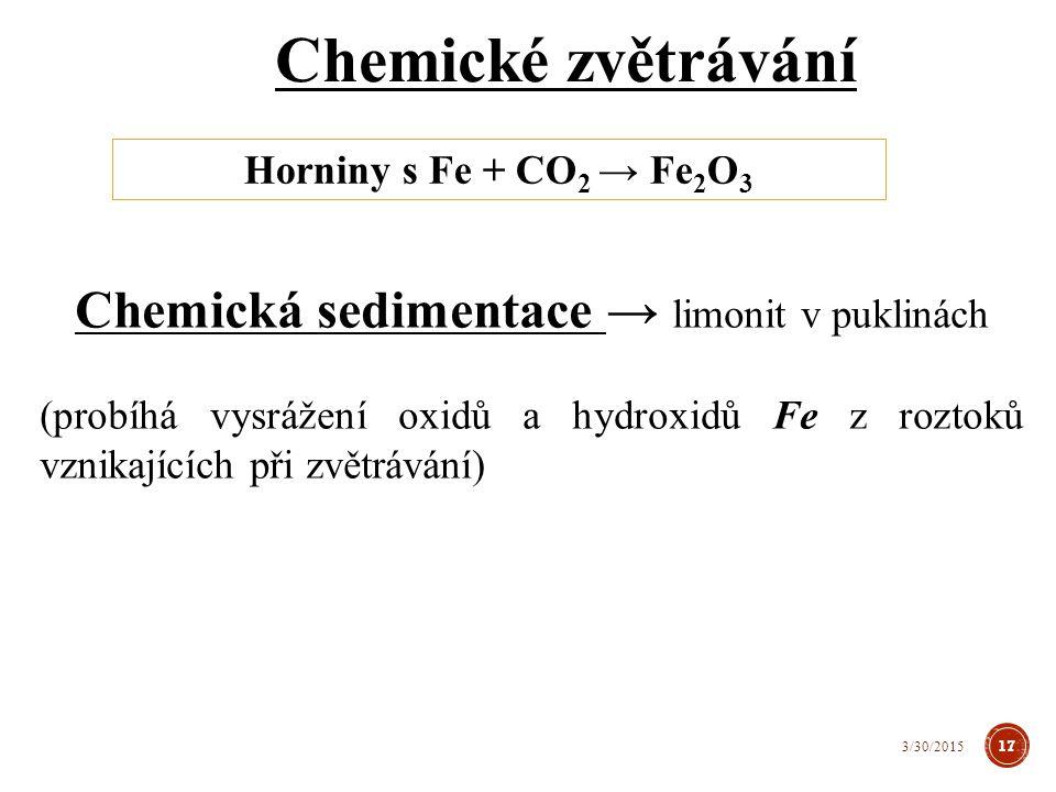 Chemické zvětrávání Horniny s Fe + CO 2 → Fe 2 O 3 Chemická sedimentace → limonit v puklinách (probíhá vysrážení oxidů a hydroxidů Fe z roztoků vznikajících při zvětrávání) 17 3/30/2015