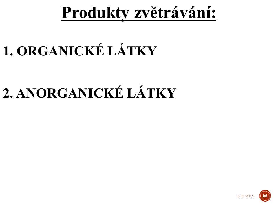 Produkty zvětrávání: 1. ORGANICKÉ LÁTKY 2. ANORGANICKÉ LÁTKY 22 3/30/2015