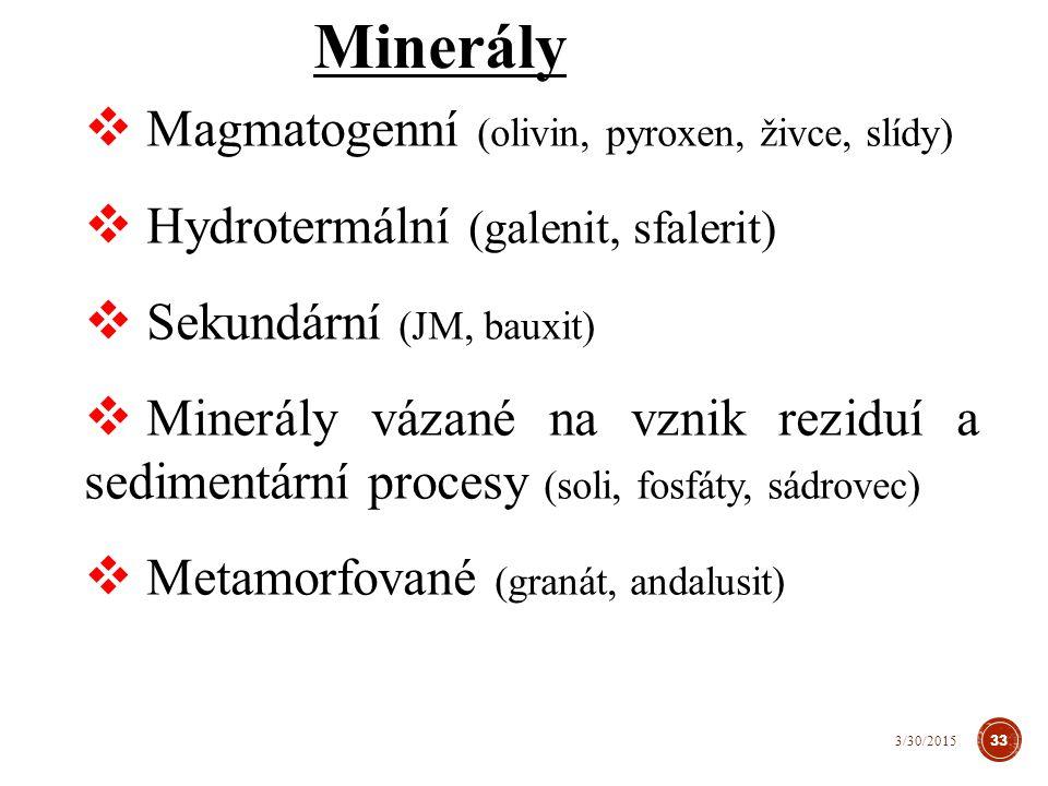 Minerály  Magmatogenní (olivin, pyroxen, živce, slídy)  Hydrotermální (galenit, sfalerit)  Sekundární (JM, bauxit)  Minerály vázané na vznik reziduí a sedimentární procesy (soli, fosfáty, sádrovec)  Metamorfované (granát, andalusit) 33 3/30/2015