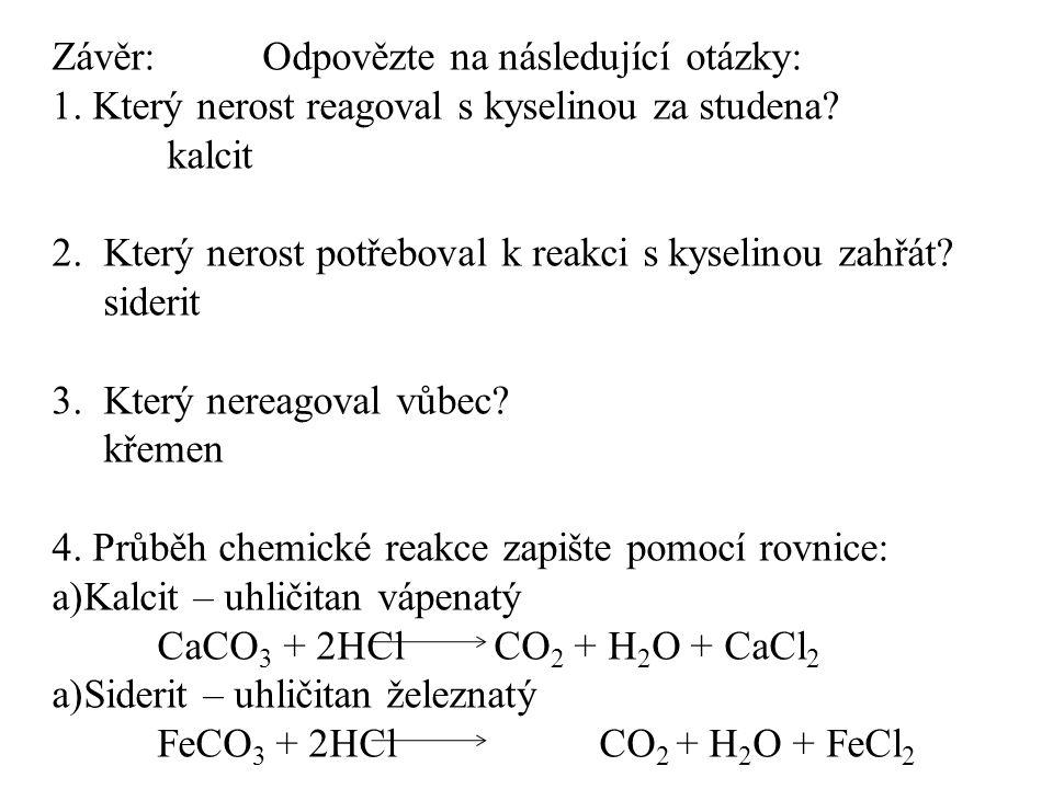 Závěr: Odpovězte na následující otázky: 1. Který nerost reagoval s kyselinou za studena? kalcit 2. Který nerost potřeboval k reakci s kyselinou zahřát