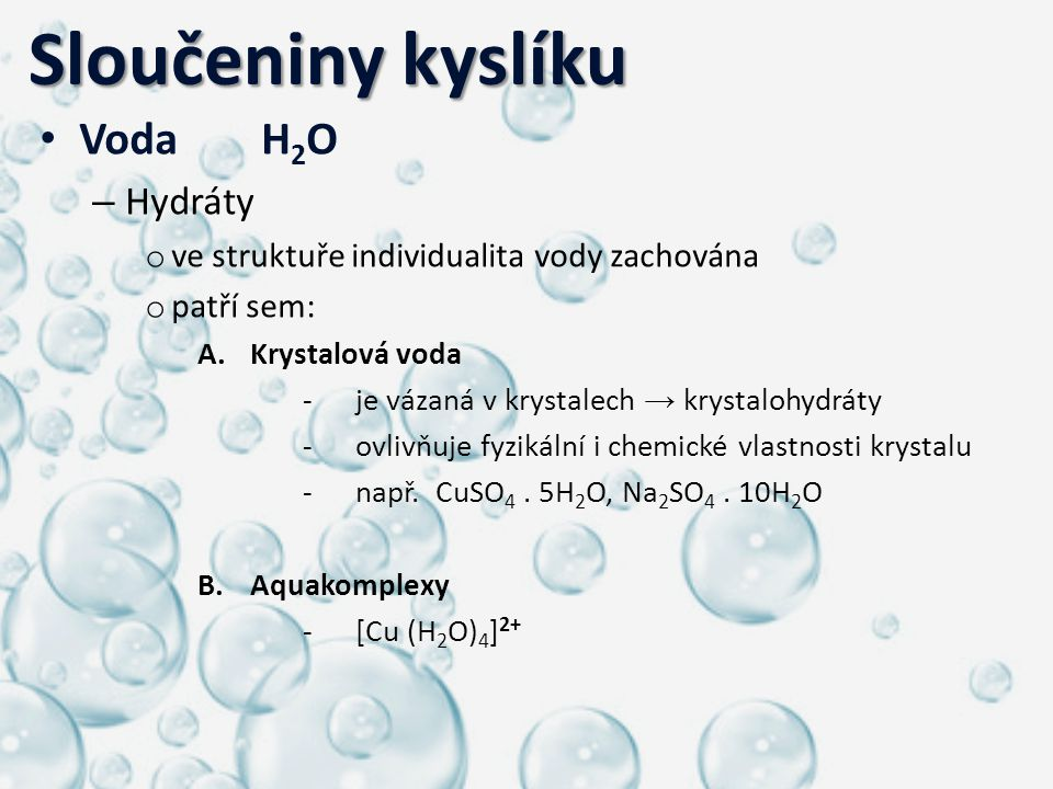 Sloučeniny kyslíku Sloučeniny kyslíku Voda H 2 O – Hydráty o ve struktuře individualita vody zachována o patří sem: A.Krystalová voda -je vázaná v kry