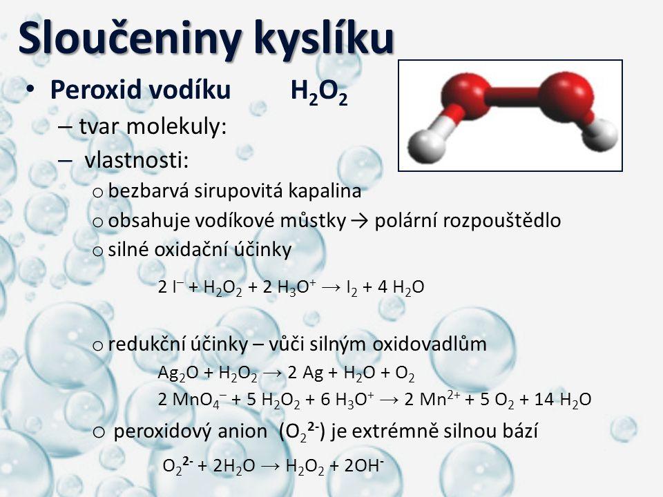 Sloučeniny kyslíku Sloučeniny kyslíku Peroxid vodíkuH 2 O 2 – tvar molekuly: – vlastnosti: o bezbarvá sirupovitá kapalina o obsahuje vodíkové můstky →