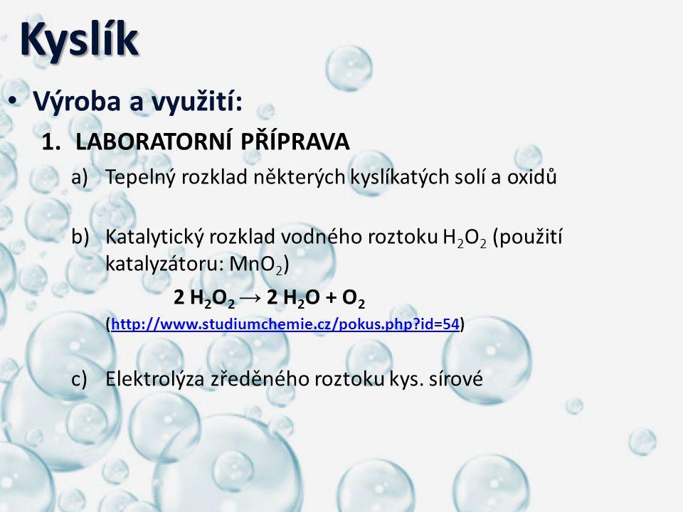 Kyslík Kyslík Výroba a využití: 1.LABORATORNÍ PŘÍPRAVA a)Tepelný rozklad některých kyslíkatých solí a oxidů b)Katalytický rozklad vodného roztoku H 2