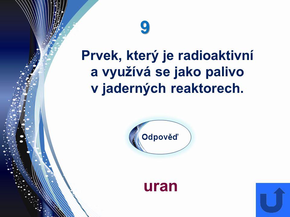 9 Odpověď uran Prvek, který je radioaktivní a využívá se jako palivo v jaderných reaktorech.