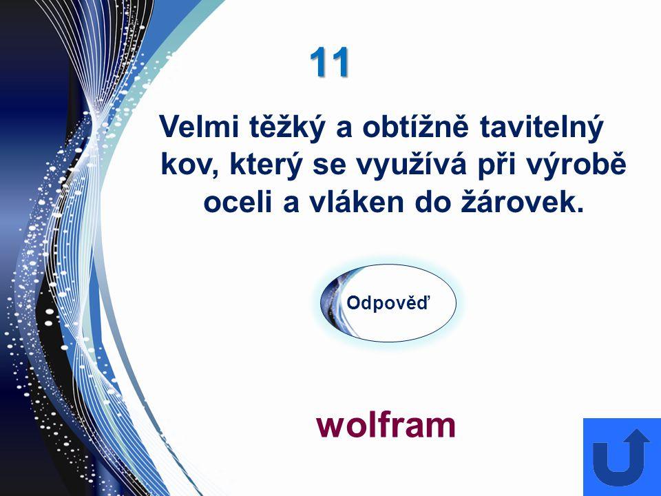 11 Odpověď wolfram Velmi těžký a obtížně tavitelný kov, který se využívá při výrobě oceli a vláken do žárovek.