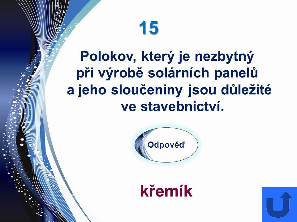 15 Odpověď křemík Polokov, který je nezbytný při výrobě solárních panelů a jeho sloučeniny jsou důležité ve stavebnictví.