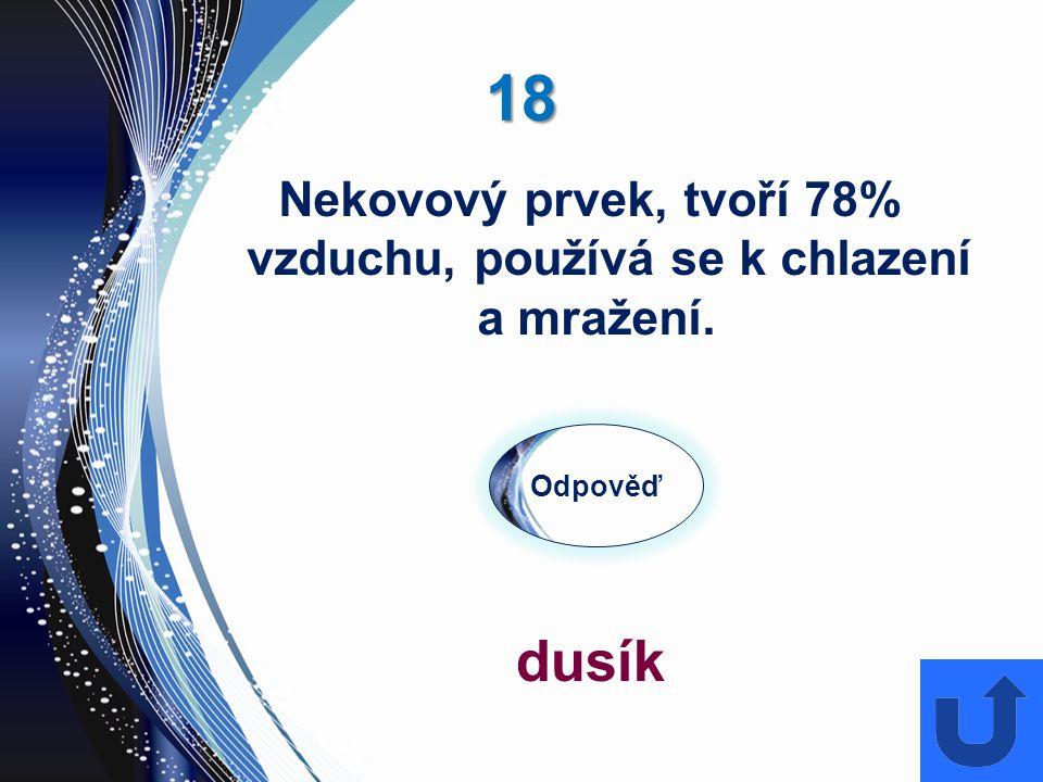 18 Odpověď dusík Nekovový prvek, tvoří 78% vzduchu, používá se k chlazení a mražení.