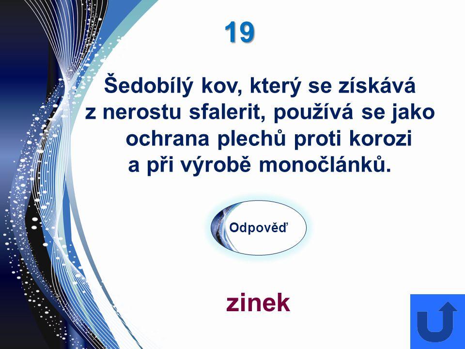 19 Odpověď zinek Šedobílý kov, který se získává z nerostu sfalerit, používá se jako ochrana plechů proti korozi a při výrobě monočlánků.